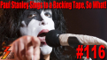 Ep. 116 Paul Stanley Sings to a Backing Track, a New Can of Worms!